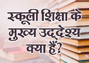 स्कूली शिक्षा के मुख्य उद्देश्य क्या हैं?